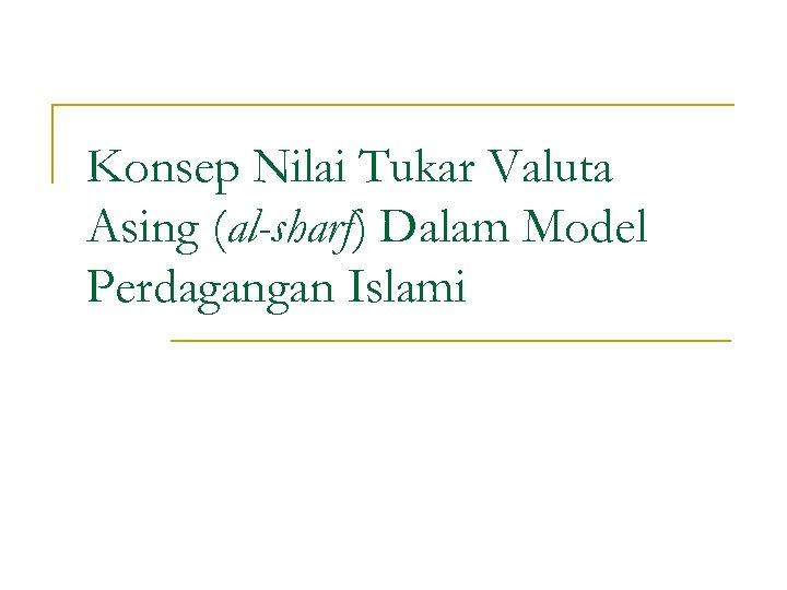 Konsep Nilai Tukar Valuta Asing (al-sharf) Dalam Model Perdagangan Islami