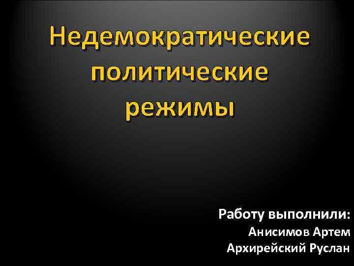 Недемократические политические режимы Работу выполнили: Анисимов Артем Архирейский Руслан