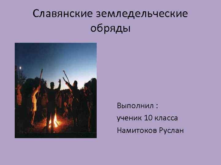 Славянские земледельческие обряды Выполнил : ученик 10 класса Намитоков Руслан