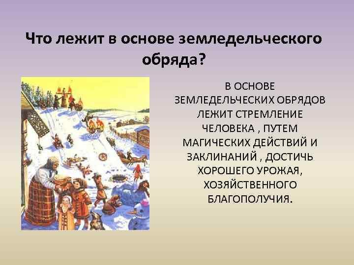 Что лежит в основе земледельческого обряда? В ОСНОВЕ ЗЕМЛЕДЕЛЬЧЕСКИХ ОБРЯДОВ ЛЕЖИТ СТРЕМЛЕНИЕ ЧЕЛОВЕКА ,