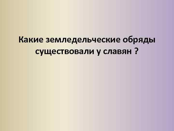 Какие земледельческие обряды существовали у славян ?
