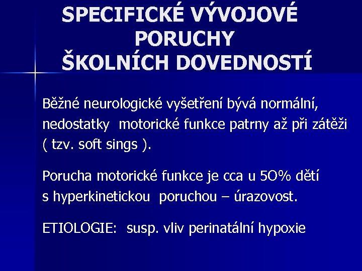 SPECIFICKÉ VÝVOJOVÉ PORUCHY ŠKOLNÍCH DOVEDNOSTÍ Běžné neurologické vyšetření bývá normální, nedostatky motorické funkce patrny