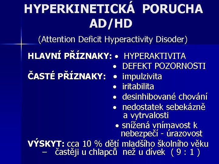 HYPERKINETICKÁ PORUCHA AD/HD (Attention Deficit Hyperactivity Disoder) HLAVNÍ PŘÍZNAKY: HYPERAKTIVITA DEFEKT POZORNOSTI ČASTÉ PŘÍZNAKY: