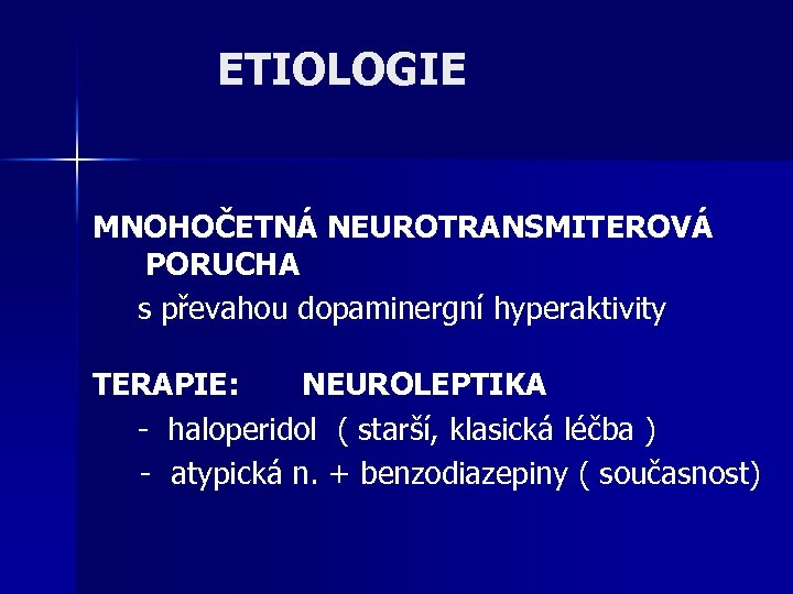 ETIOLOGIE MNOHOČETNÁ NEUROTRANSMITEROVÁ PORUCHA s převahou dopaminergní hyperaktivity TERAPIE: NEUROLEPTIKA - haloperidol ( starší,