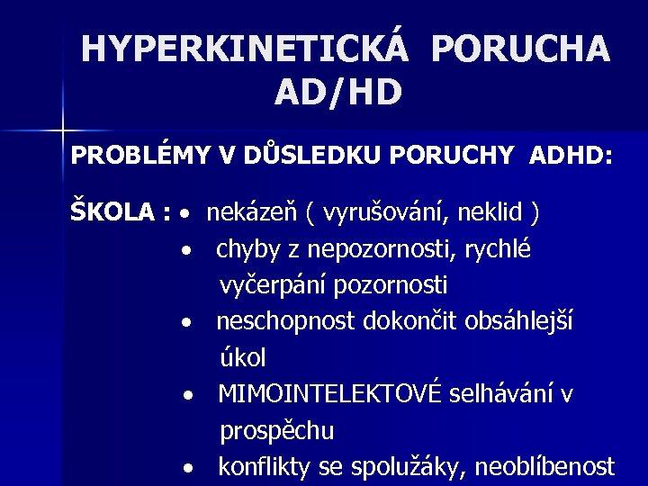 HYPERKINETICKÁ PORUCHA AD/HD PROBLÉMY V DŮSLEDKU PORUCHY ADHD: ŠKOLA : nekázeň ( vyrušování, neklid