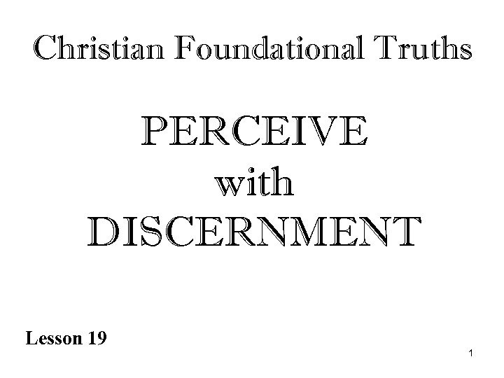 Christian Foundational Truths PERCEIVE with DISCERNMENT Lesson 19 1