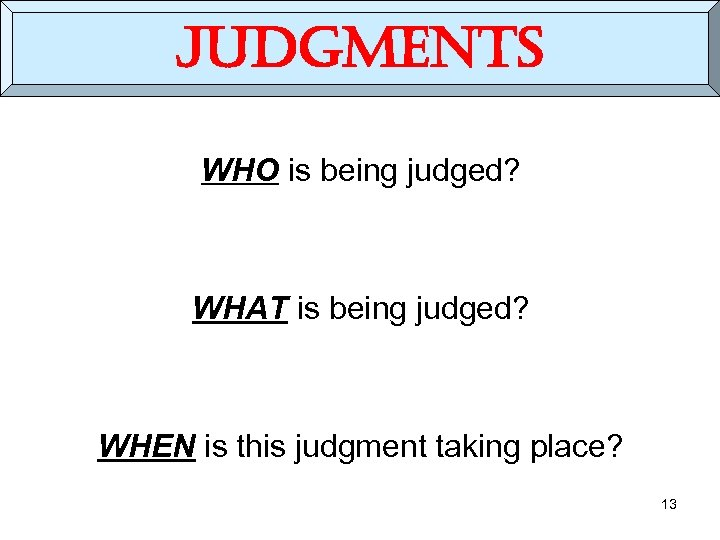 judgments WHO is being judged? WHAT is being judged? WHEN is this judgment taking
