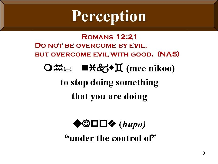 Perception Romans 12: 21 Do not be overcome by evil, but overcome evil with