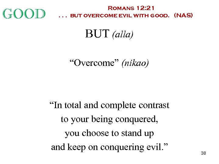 GOOD Romans 12: 21. . . but overcome evil with good. (NAS) BUT (alla)