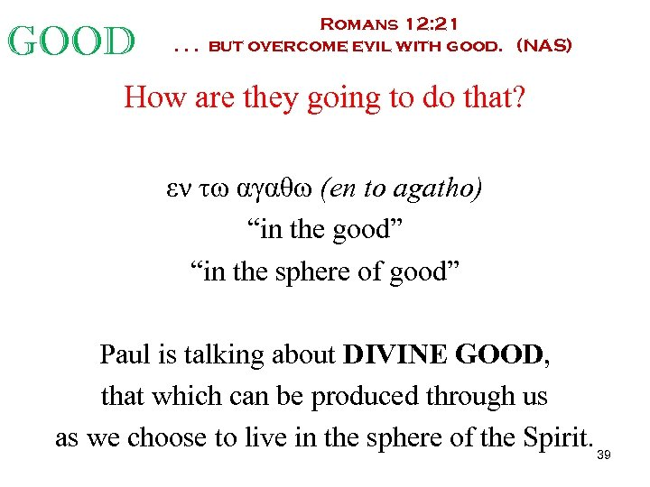 GOOD Romans 12: 21. . . but overcome evil with good. (NAS) How are