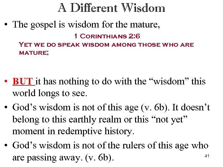 A Different Wisdom • The gospel is wisdom for the mature, 1 Corinthians 2: