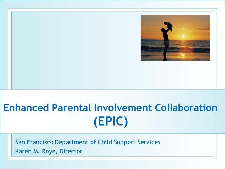 Enhanced Parental Involvement Collaboration (EPIC) San Francisco Department of Child Support Services Karen M.