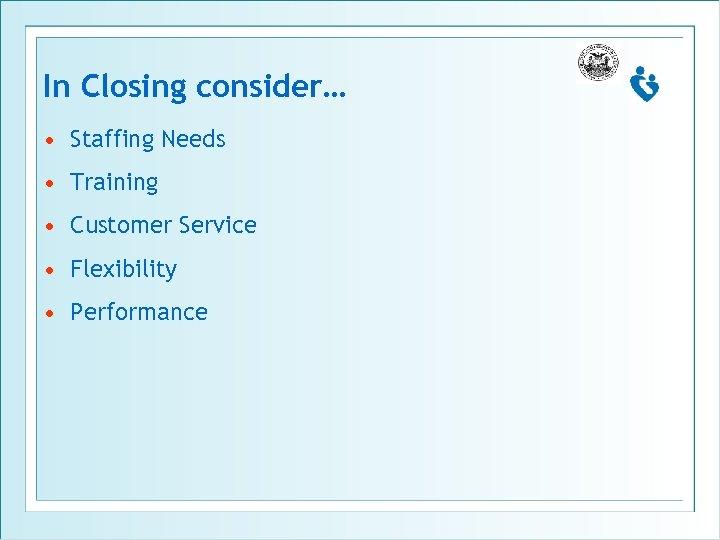 In Closing consider… • Staffing Needs • Training • Customer Service • Flexibility •
