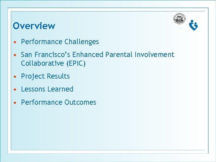 Overview • Performance Challenges • San Francisco's Enhanced Parental Involvement Collaborative (EPIC) • Project