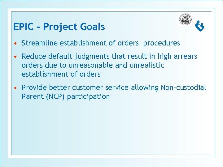EPIC - Project Goals • Streamline establishment of orders procedures • Reduce default judgments
