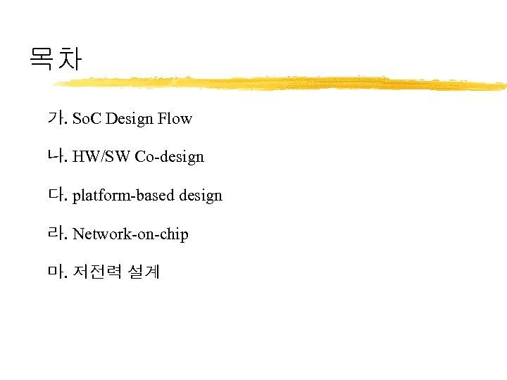 목차 가. So. C Design Flow 나. HW/SW Co-design 다. platform-based design 라. Network-on-chip