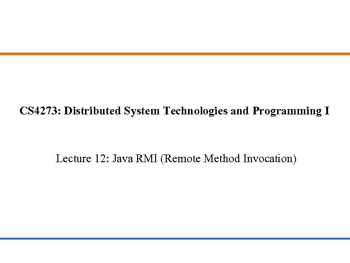 CS 4273: Distributed System Technologies and Programming I Lecture 12: Java RMI (Remote Method