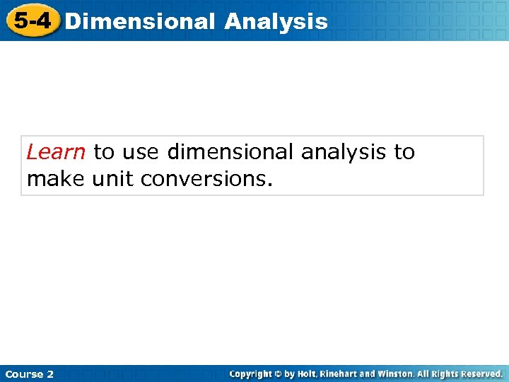 5 -4 Dimensional Analysis Learn to use dimensional analysis to make unit conversions. Course