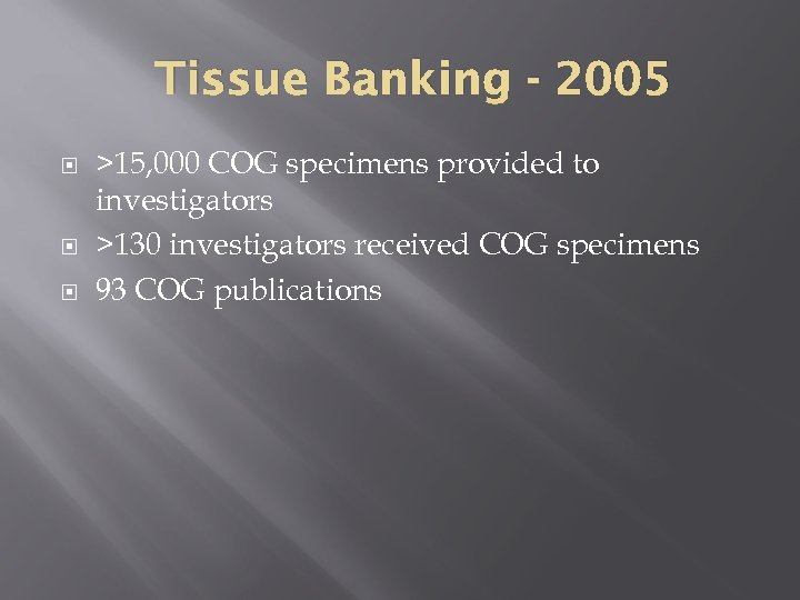 Tissue Banking - 2005 >15, 000 COG specimens provided to investigators >130 investigators received