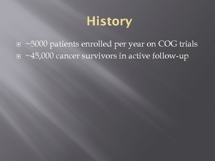 History ~5000 patients enrolled per year on COG trials ~45, 000 cancer survivors in