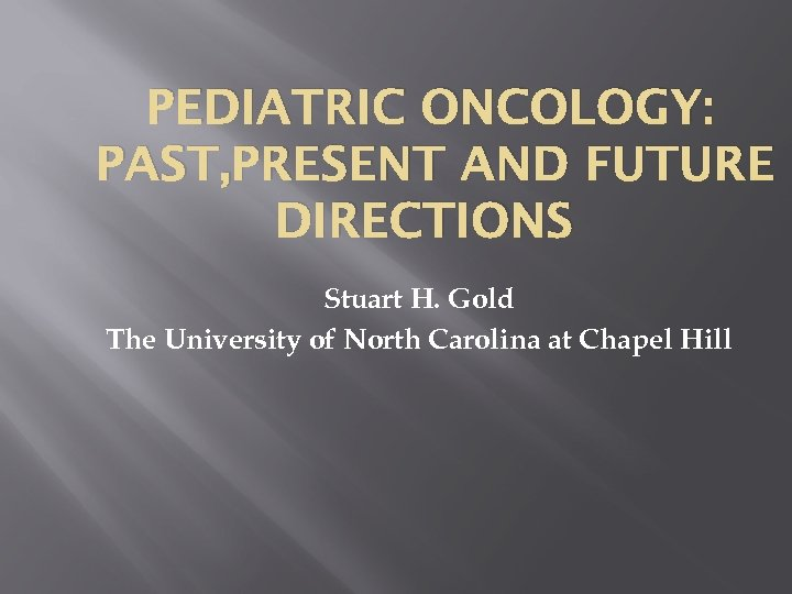 PEDIATRIC ONCOLOGY: PAST, PRESENT AND FUTURE DIRECTIONS Stuart H. Gold The University of North