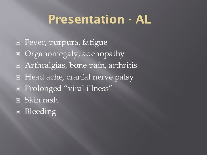 Presentation - AL Fever, purpura, fatigue Organomegaly, adenopathy Arthralgias, bone pain, arthritis Head ache,