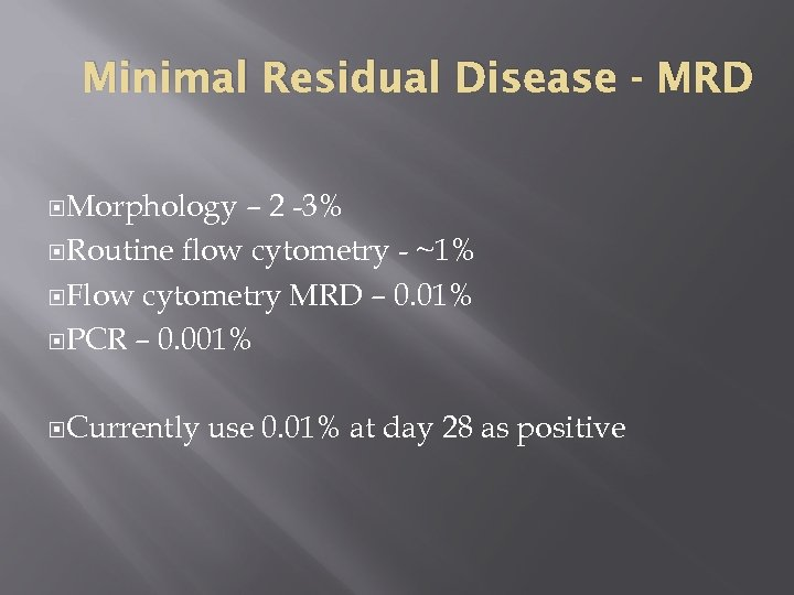 Minimal Residual Disease - MRD Morphology – 2 -3% Routine flow cytometry - ~1%