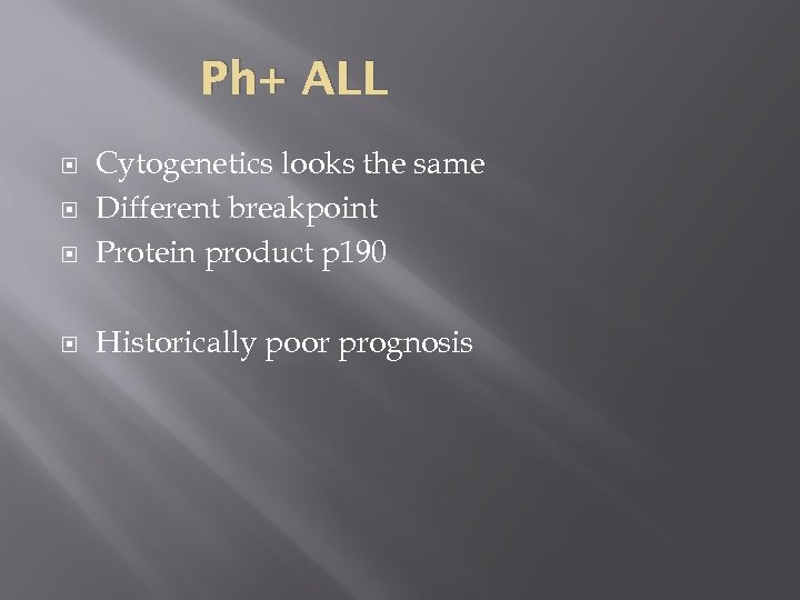Ph+ ALL Cytogenetics looks the same Different breakpoint Protein product p 190 Historically poor