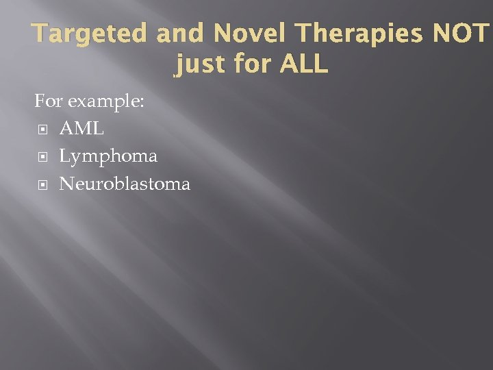 Targeted and Novel Therapies NOT just for ALL For example: AML Lymphoma Neuroblastoma