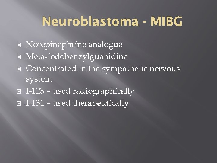 Neuroblastoma - MIBG Norepinephrine analogue Meta-iodobenzylguanidine Concentrated in the sympathetic nervous system I-123 –