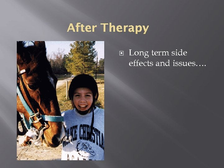 After Therapy Long term side effects and issues….