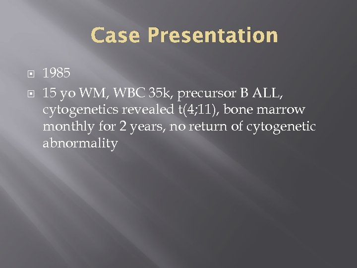Case Presentation 1985 15 yo WM, WBC 35 k, precursor B ALL, cytogenetics revealed