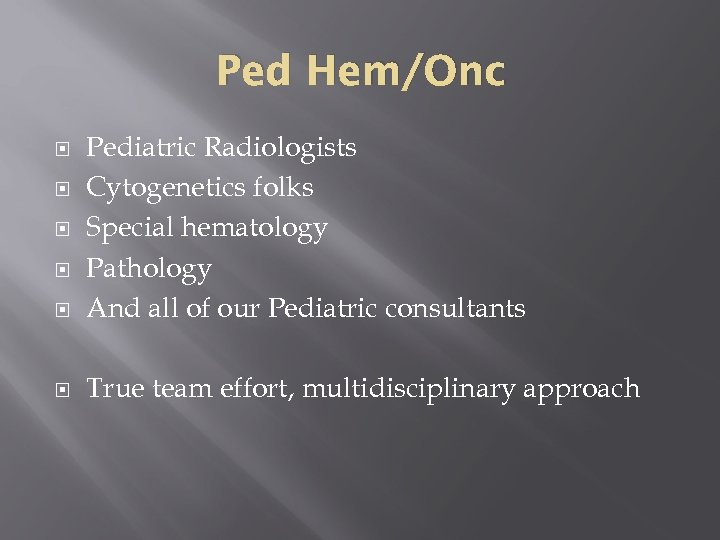 Ped Hem/Onc Pediatric Radiologists Cytogenetics folks Special hematology Pathology And all of our Pediatric