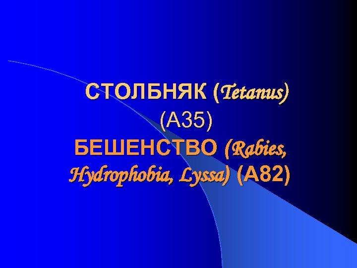 СТОЛБНЯК (Tetanus) (А 35) БЕШЕНСТВО (Rabies, Hydrophobia, Lyssa) (A 82)