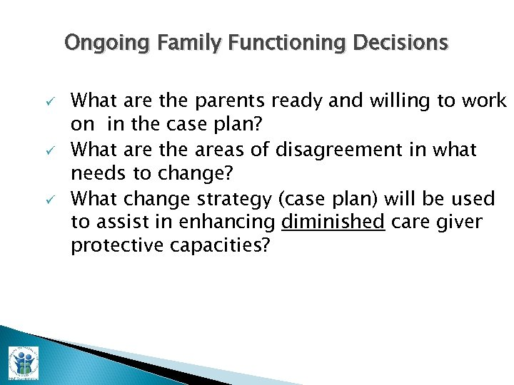 Ongoing Family Functioning Decisions ü ü ü What are the parents ready and willing