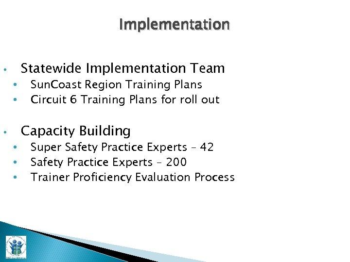 Implementation • • Statewide Implementation Team Sun. Coast Region Training Plans Circuit 6 Training
