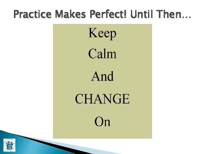 Practice Makes Perfect! Until Then…