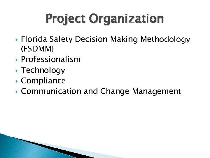 Project Organization Florida Safety Decision Making Methodology (FSDMM) Professionalism Technology Compliance Communication and Change