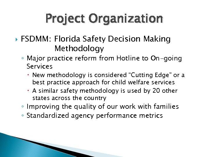Project Organization FSDMM: Florida Safety Decision Making Methodology ◦ Major practice reform from Hotline