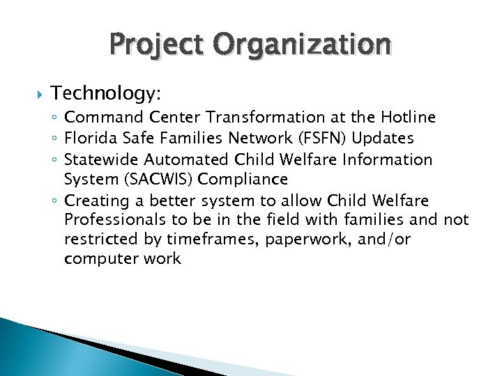 Project Organization Technology: ◦ Command Center Transformation at the Hotline ◦ Florida Safe Families