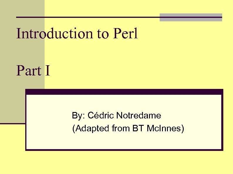Introduction to Perl Part I By: Cédric Notredame (Adapted from BT Mc. Innes)
