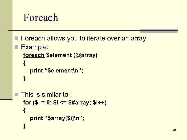 Foreach n Foreach allows you to iterate over an array n Example: foreach $element