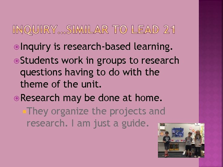 Inquiry is research-based learning. Students work in groups to research questions having to