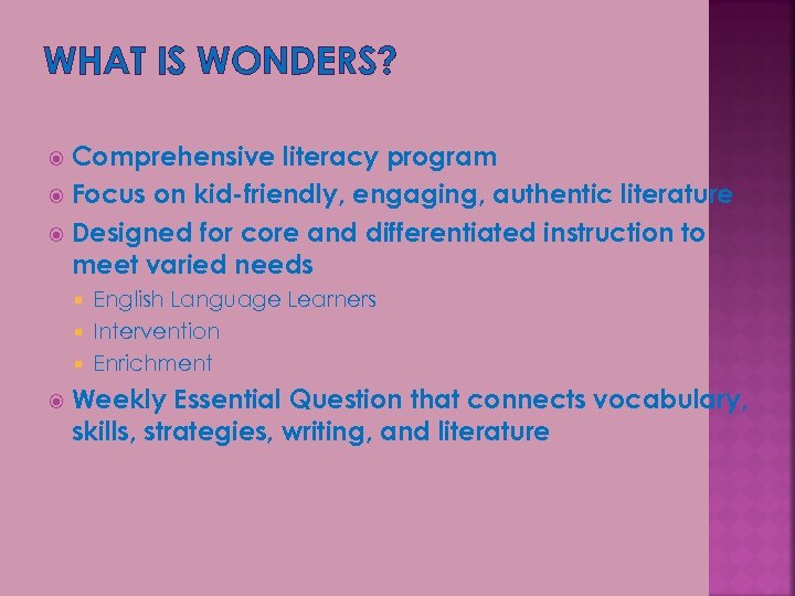 WHAT IS WONDERS? Comprehensive literacy program Focus on kid-friendly, engaging, authentic literature Designed for