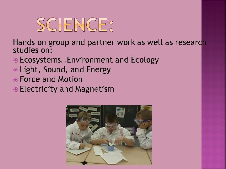 Hands on group and partner work as well as research studies on: Ecosystems…Environment and