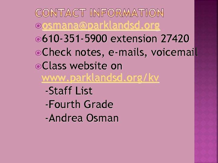 osmana@parklandsd. org 610 -351 -5900 extension 27420 Check notes, e-mails, voicemail Class website
