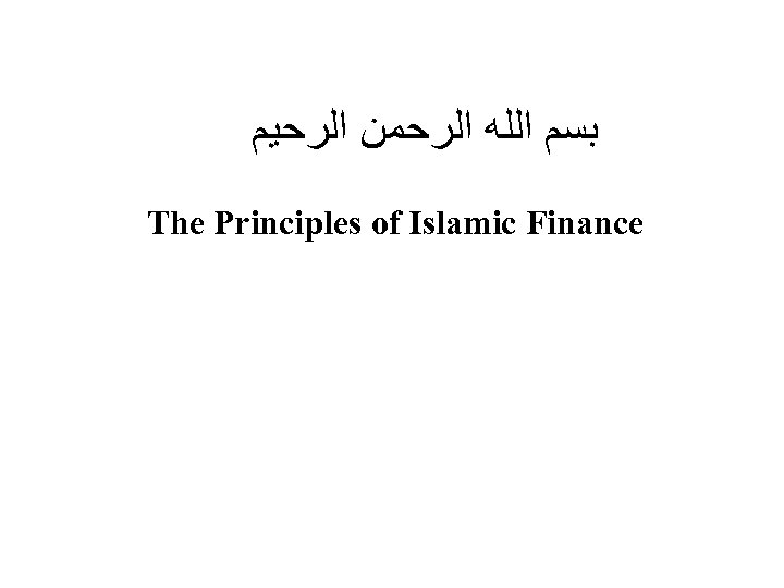 ﺑﺴﻢ ﺍﻟﻠﻪ ﺍﻟﺮﺣﻤﻦ ﺍﻟﺮﺣﻴﻢ The Principles of Islamic Finance