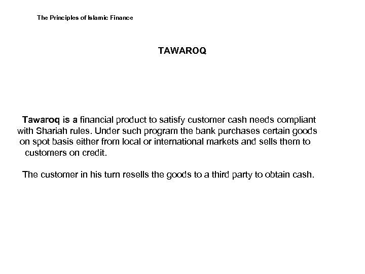 The Principles of Islamic Finance TAWAROQ Tawaroq is a financial product to satisfy customer