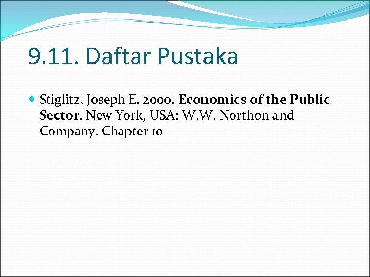 9. 11. Daftar Pustaka Stiglitz, Joseph E. 2000. Economics of the Public Sector. New