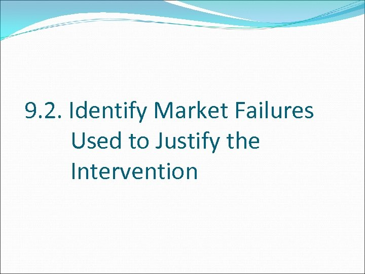 9. 2. Identify Market Failures Used to Justify the Intervention